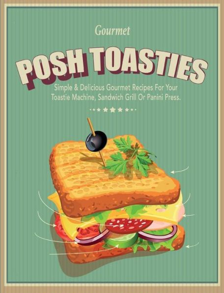 Posh Toasties: Simple & Delicious Gourmet Recipes For Your Toastie Machine, Sandwich Grill Or Panini