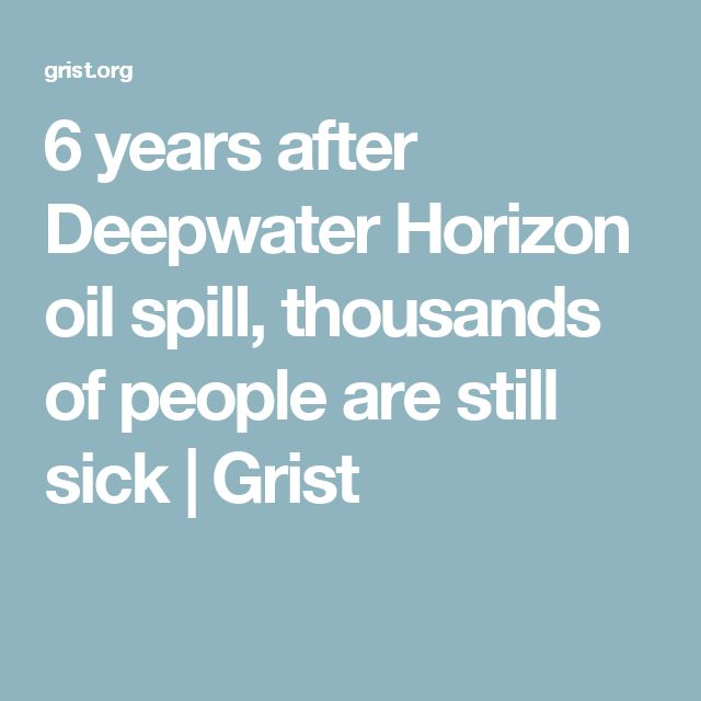 6 years after Deepwater Horizon oil spill, thousands of people are still sick | Grist