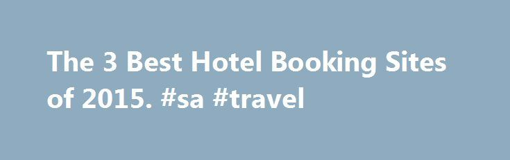The 3 Best Hotel Booking Sites of 2015. #sa #travel http://travel.remmont.com/the-3-best-hotel-booking-sites-of-2015-sa-travel/  #travel hotel deals # The 3 Best Hotel Booking Sites Latest Update November 11, 2015 Hotwire helps their customers save a considerable amount on their hotel reservations by keeping the name of the travel site you're booking with a secret until after you've purchased a room. Doing this enables Hotwire's travel partners to get rid […]The post The 3 Best Hotel Booking…