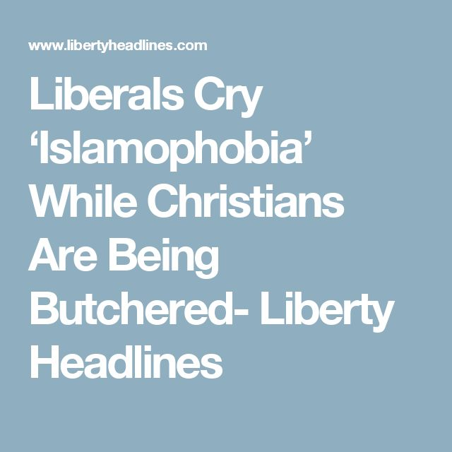 Liberals Cry 'Islamophobia' While Christians Are Being Butchered- Liberty Headlines