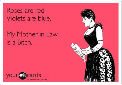 Roses are red, Violets are blue, My Mother in Law is a Bitch.