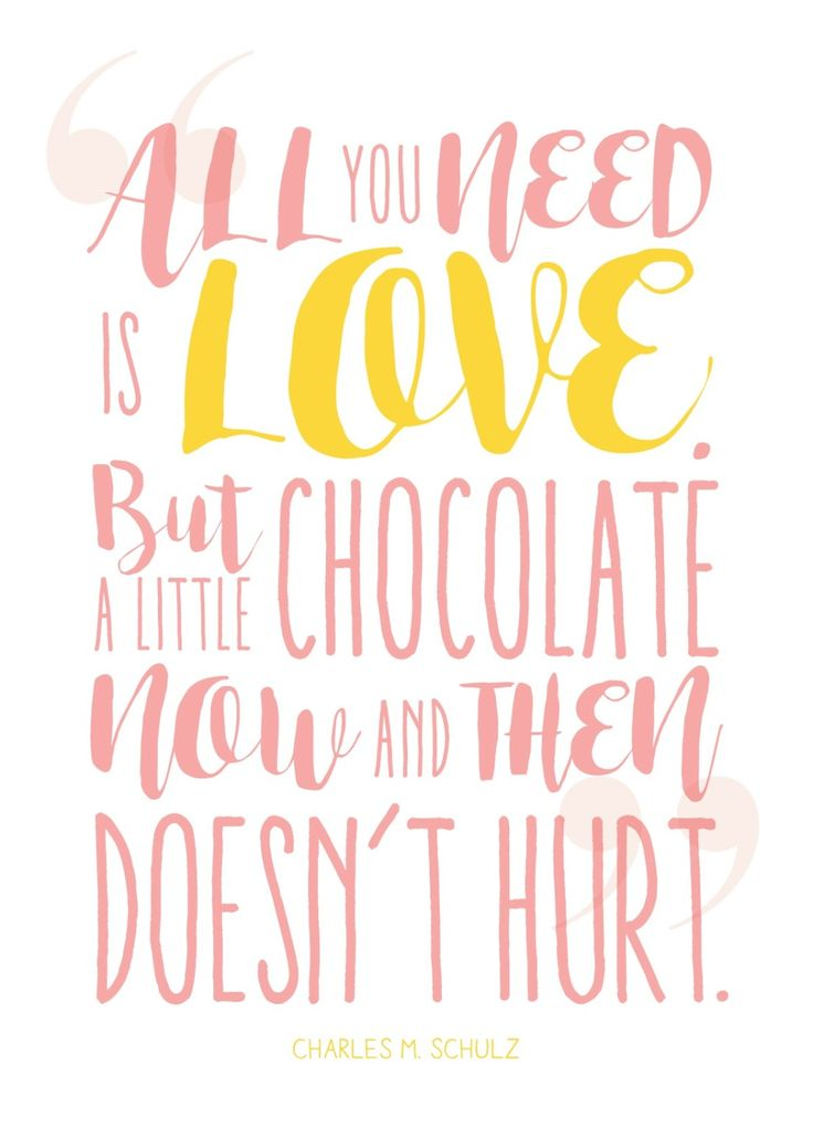 All you need is love but chocolate now and then doesn't hurt. Gotta love quotes about chocolate, huh?