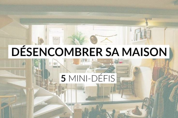 5 mini d fis pour d marrer le d sencombrement de sa maison. Black Bedroom Furniture Sets. Home Design Ideas