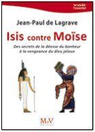 Jean-Paul de LAGRAVE , ISIS CONTRE MOÏSE, Des secrets de la Déesse du bonheur à la vengeance du Dieu jaloux