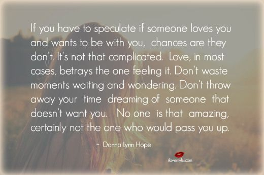 If you have to speculate if someone loves you and wants to be with you, chances are they don't. It's not that complicated. Love, in most cases... <3 So much more when you visit us on Facebook! https://www.facebook.com/LoveSexIntelligence
