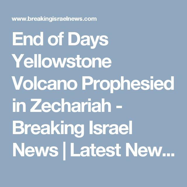 End of Days Yellowstone Volcano Prophesied in Zechariah - Breaking Israel News | Latest News. Biblical Perspective.