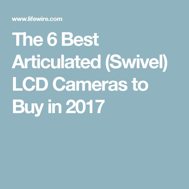 The 6 Best Articulated (Swivel) LCD Cameras to Buy in 2017