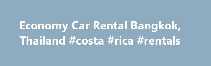 Economy Car Rental Bangkok, Thailand #costa #rica #rentals http://rental.nef2.com/economy-car-rental-bangkok-thailand-costa-rica-rentals/  #economy car rentals.com # Economy rental cars in downtown around Bangkok 5.78 mi / 9.3 km If you value a lot your finances and look for the vehicle to move in and out of town quickly for affordable price – then car rental economy is something to be considered. Rentalcars24h.com allows you to get economy car rental without considerable financial losses…