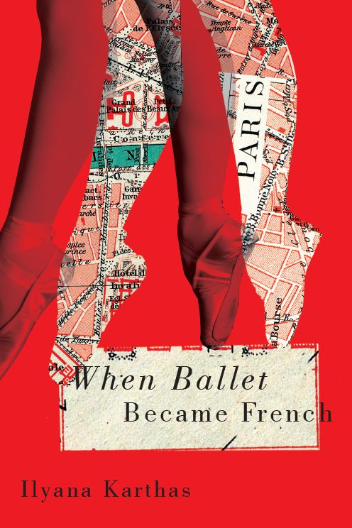 When Ballet Became French. Author Hyana Karthas. Published by McGill-Queen's University Press, Canada, September 2015 / by David Drummond