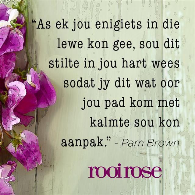 """""""As ek jou enigiets in die lewe kon gee, sou dit stilte in jou hart wees sodat jy dit wat oor jou pad kom met kalmte sou kon aanpak."""" - Pam Brown #Afrikaans #BesteWense"""