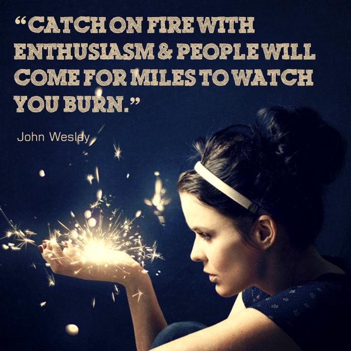 """Catch on fire with enthusiasm and people will come for miles to watch you burn."" John Wesley"