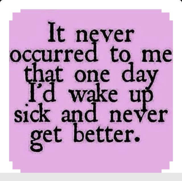 It never occured to me that one day I'd wake up sick and never get better.... treasure your health....