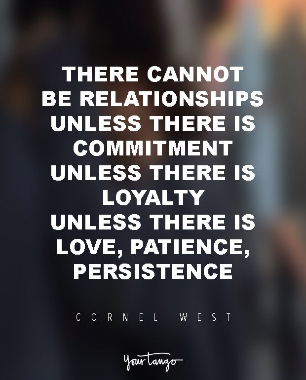 """""""We have to recognize that there cannot be relationships unless there is commitment, unless there is loyalty, unless there is love, patience, persistence."""" ― Cornel West, Breaking Bread: Insurgent Black Intellectual Life"""