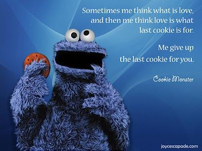 Sometimes me think what is love, and then me think love is what last cookie is for. Me give up the last cookie for you. - Cookie Monster