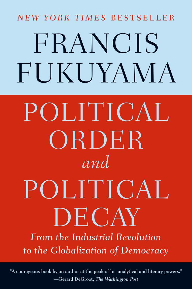 Political Order and Political Decay: From the Industrial Revolution to the Globalization of Democracy by Francis Fukuyama