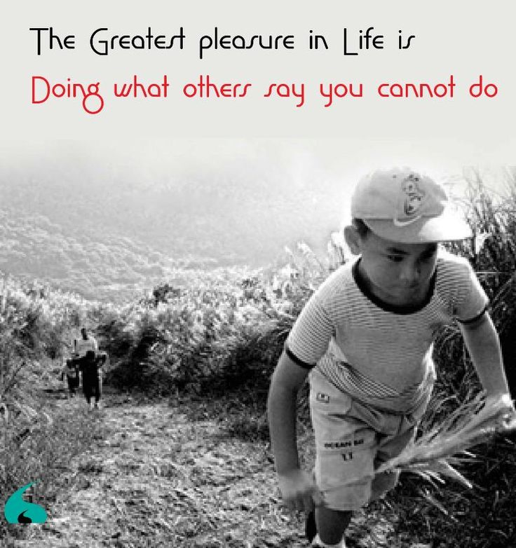 The Greatest pleasure in Life is - Doing what others say you cannot do..