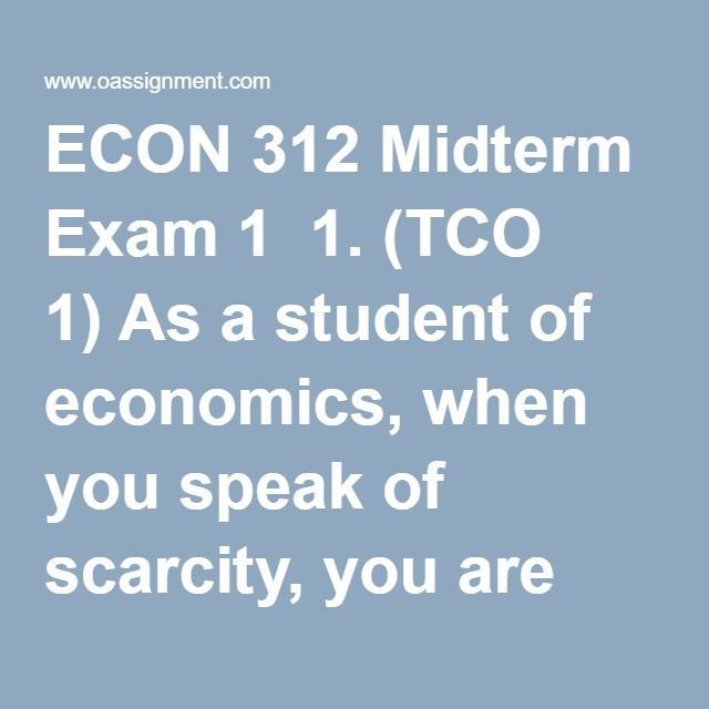 "ECON 312 Midterm Exam 1  1. (TCO 1) As a student of economics, when you speak of scarcity, you are referring to the ability of society to  2. (TCO 1) The idea in economics that ""there is no free lunch"" means that  3. (TCO 1) (TCO 1) The law of increasing opportunity costs indicates that  4. (TCO 1) A tradeoff exists between two economic goals, X and Y.  This tradeoff means that  5. (TCO 1) Which would not be considered as a capital resource of a business by an economist?  6. (TCO 1) The…"