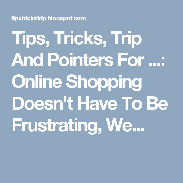 Tips, Tricks, Trip And Pointers For ...: Online Shopping Doesn't Have To Be Frustrating, We...