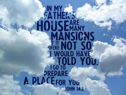 John 14:2 In my Father's house are many mansions: if it were not so, I would have told you. I go to prepare a place for you.