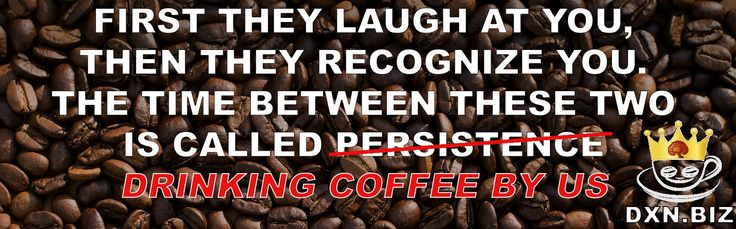 First they laugh at you, then they recognize you. The time between these two is called persistence - no, drinking coffee by us. :)