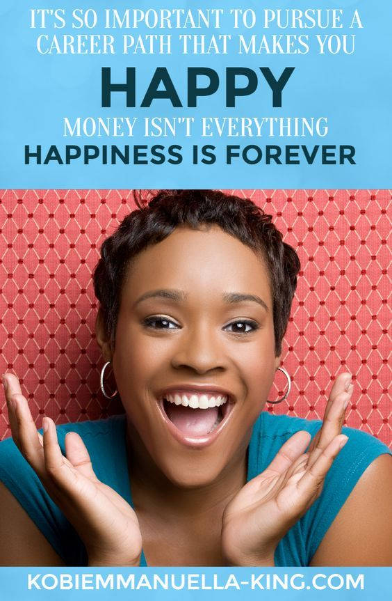 It's so important to pursue a career path that makes you happy. Money isn't everything. Happiness is forever.