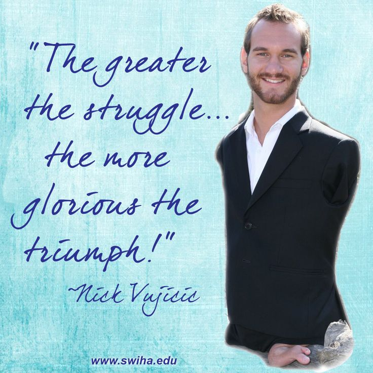 """""""The greater the struggle the more glorious the triumph."""" ~ Nick Vujicic"""
