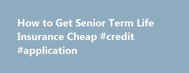 How to Get Senior Term Life Insurance Cheap #credit #application http://insurance.nef2.com/how-to-get-senior-term-life-insurance-cheap-credit-application/  #affordable life insurance # Senior Term Life Insurance The Complete Guide If you are a senior citizen and others still depend on you financially, you might need term life insurance to protect your familyif you aren t able to self-insure.... Read more