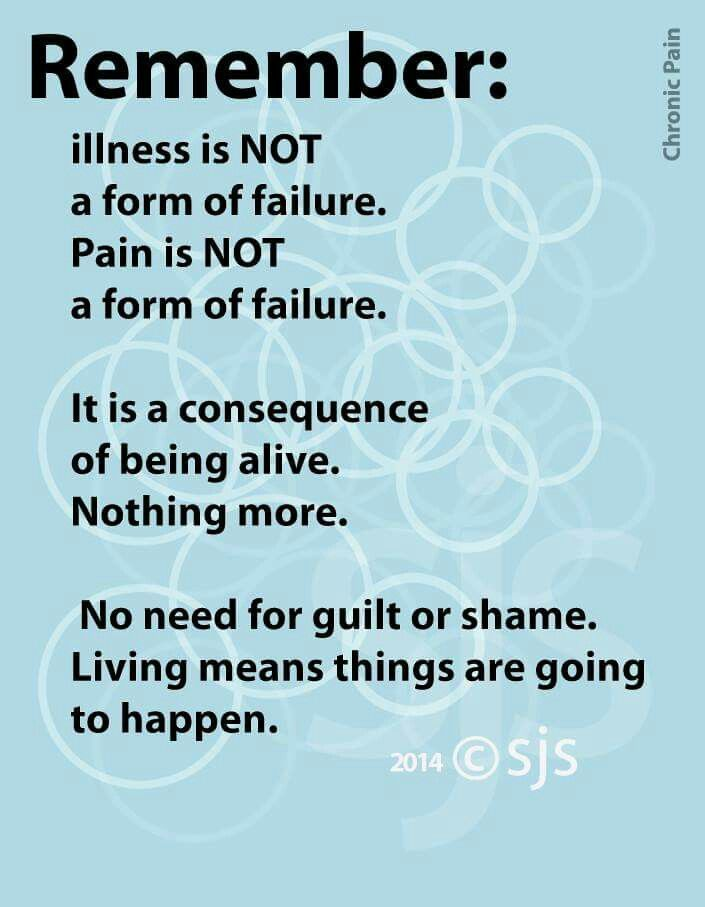 Remember: Illness is NOT a form of failure. Pain is NOT a form of failure. It is a consequence of being alive. Nothing more. No need for guilt or shame. Living means things are going to happen.