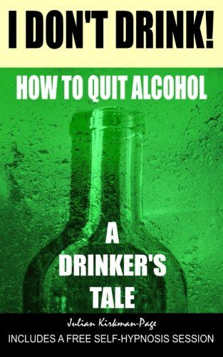 I Don't Drink!: How to quit alcohol - a drinker's tale