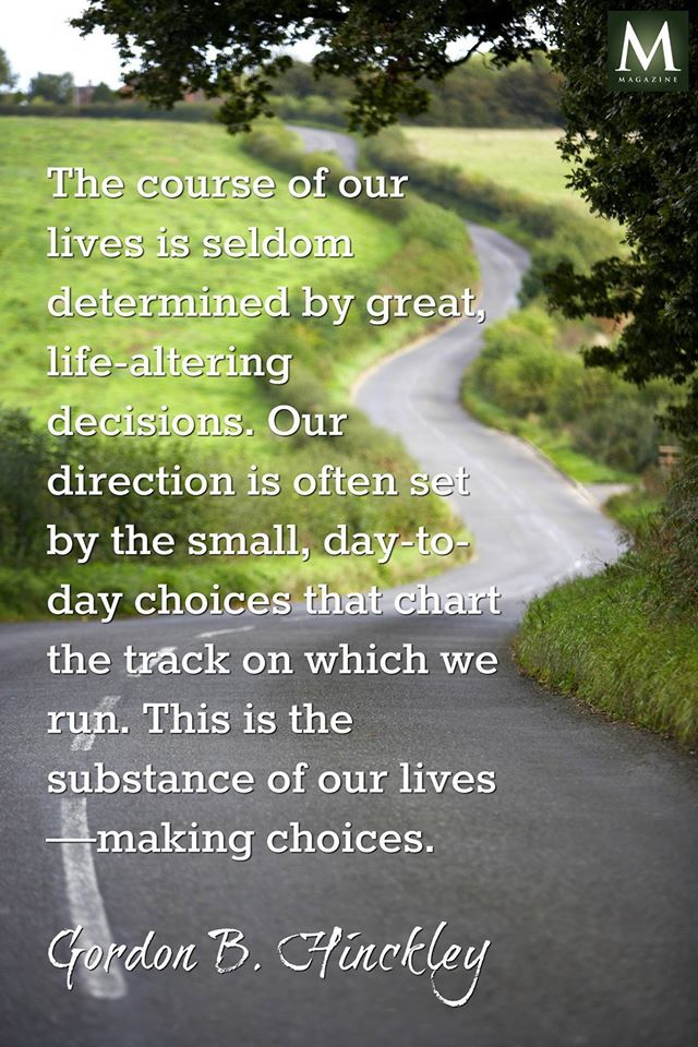 """""""The course of our lives is seldom determined by great, life-altering decisions. Our direction is often set by the small, day-to-day choices that chart the track on which we run. This is the substance of our lives—making choices."""" — Gordon B. Hinckley 