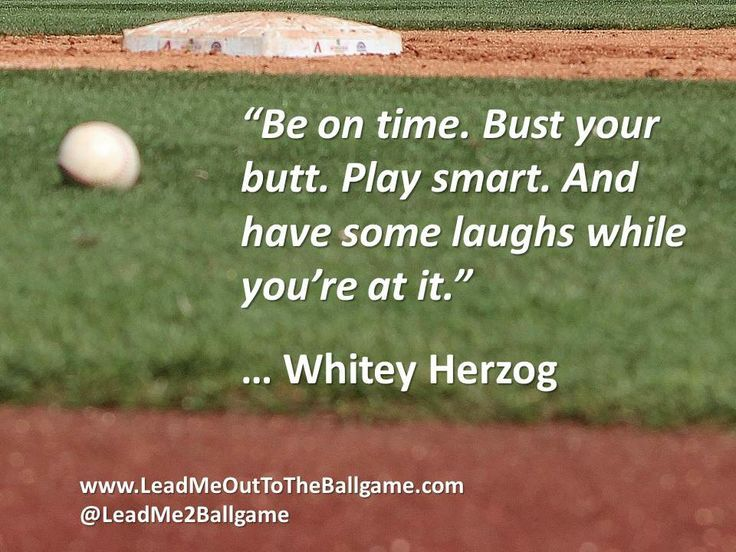 Be on time. Bust your butt. Play smart. And have some laughs while you're at it. - Whitey Herzog