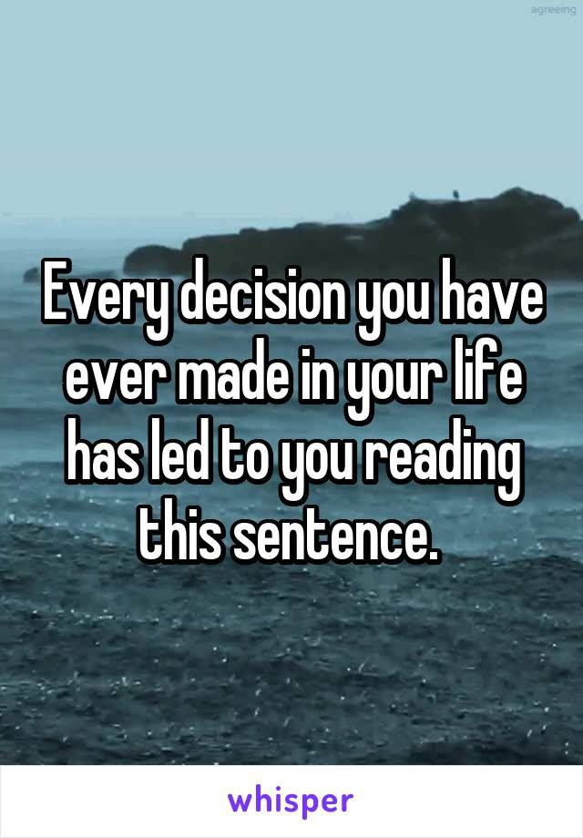 Every decision you have ever made in your life has led to you reading this…