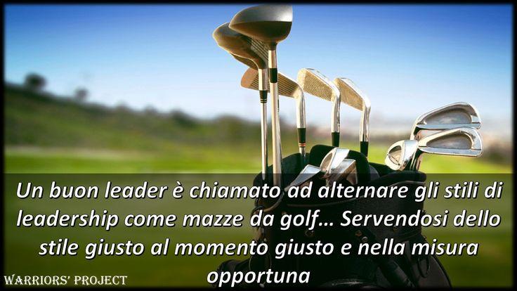 un buon leader è chiamato ad alternare gli stili di leadership come mazze da golf... Servendosi dello stile giusto al momento giusto e nella misura opportuna Warriors' Project