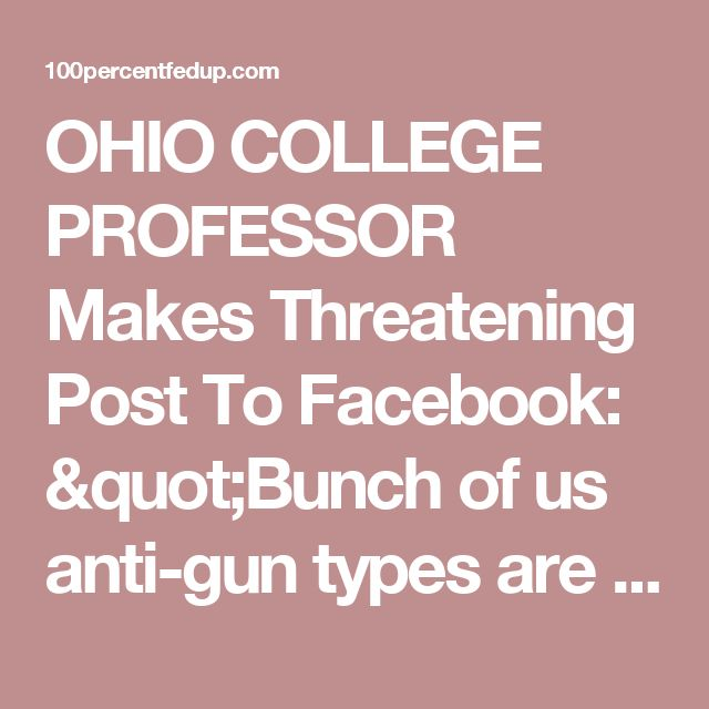 """OHIO COLLEGE PROFESSOR Makes Threatening Post To Facebook: """"Bunch of us anti-gun types are going to have to arm ourselves, storm the NRA headquarters in Fairfax, VA...make sure there are no survivors"""" » 100percentfedUp.com"""