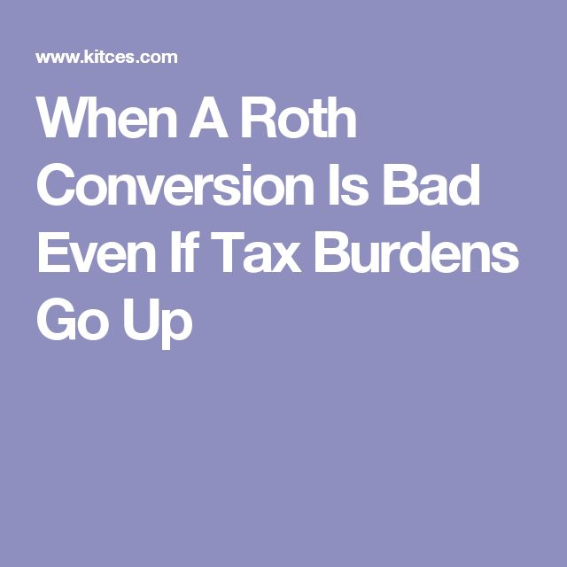 When A Roth Conversion Is Bad Even If Tax Burdens Go Up