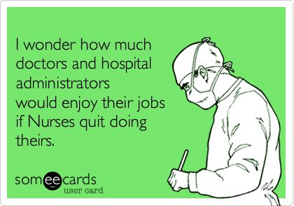 Funny Nurses Week Ecard: I wonder how much doctors and hospital administrators would enjoy their jobs if Nurses quit doing theirs.