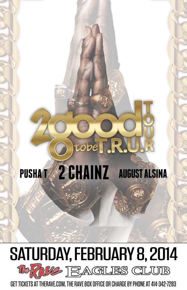 2 CHAINZ with Pusha-T, August Alsina Saturday, February 8, 2014 at 8pm (doors open at 6:30pm) The Rave/Eagles Club - Milwaukee WI All Ages / 21+ to Drink  Advance tickets are $32.00 (General Admission) and $42.00 (VIP Balcony) plus fees.   http://tickets.therave.com, www.eTix.com, charge by phone at 414-342-7283, or visit our box office at 2401 W. Wisconsin Avenue in Milwaukee. Box office and charge by phone hours are Mon-Sat 10am-6pm.