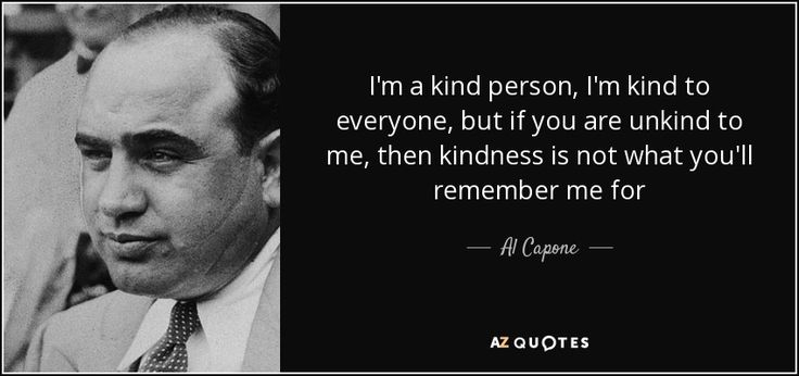I'm a kind person, I'm kind to everyone, but if you are unkind to me, then kindness is not what you'll remember me for - Al Capone