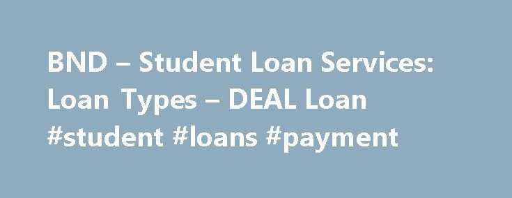 BND – Student Loan Services: Loan Types – DEAL Loan #student #loans #payment http://loan.remmont.com/bnd-student-loan-services-loan-types-deal-loan-student-loans-payment/  #best loan deals # DEAL Student Loan If you add up all of your sources of aid and still fall short of meeting the cost of attendance at your school, a DEAL Student Loan is a good option to help you make up the difference. The DEAL Student Loan provides students with an outstanding alternative…The post BND – Student Loan…