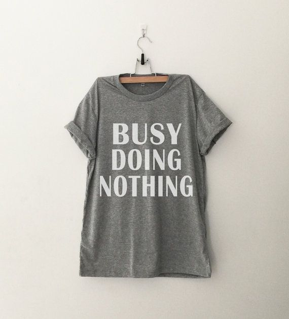 busy doing nothing • Sweatshirt • Clothes Casual Outift for • teens • movies • girls • women •. summer • fall • spring • winter • outfit ideas • hipster • dates • school • parties • Tumblr Teen Fashion Print Tee Shirt