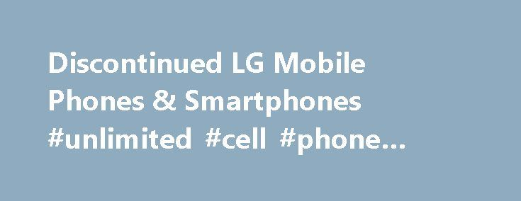 Discontinued LG Mobile Phones & Smartphones #unlimited #cell #phone #plans http://mobile.remmont.com/discontinued-lg-mobile-phones-smartphones-unlimited-cell-phone-plans/  To properly experience our LG.com website, you will need to use an alternate browser or upgrade to a newer version of internet Explorer (IE9 or greater). The LG.com website utilises responsive design to provide convenient experience that conforms to your devices screen size. In order to get the best possible experience our…
