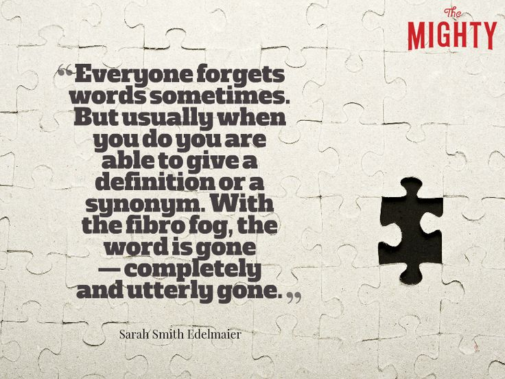 """A quote from Sarah Smith Edelmaier that says, """"Everyone forgets words sometimes. But usually when you do you are able to give a definition or a synonym. With the fibro fog, the word is gone -- completely and utterly gone."""""""