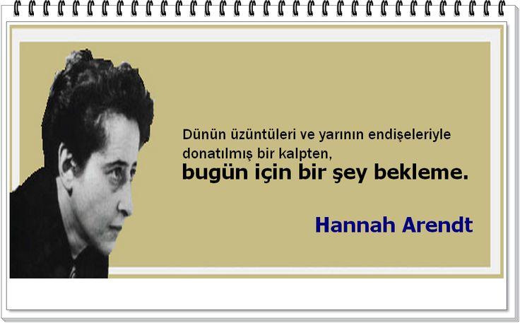 Dünün üzüntüleri ve yarının endişeleriyle donatılmış bir kalpten, bugün için bir şey bekleme.   -Hannah Arendt