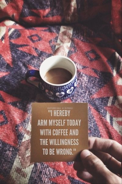 """""""I hereby arm myself today with coffee and the willingness to be wrong"""" Just as long as I have my coffee :)"""