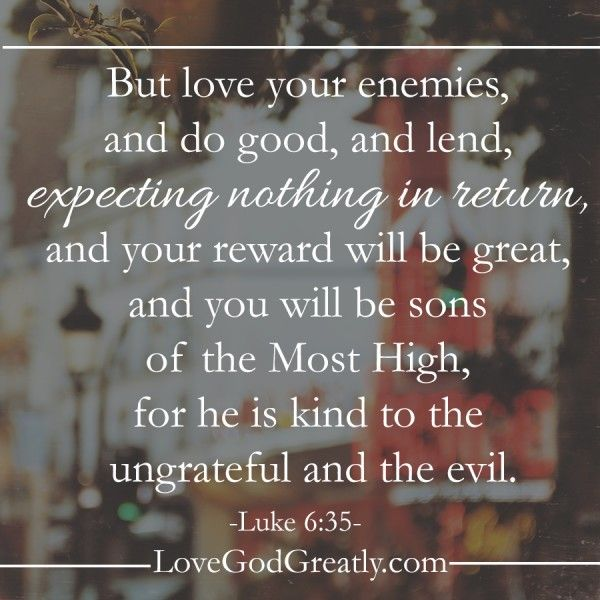 But love your enemies,and do good,and lend,expecting nothing in return,and your reward will be great,and you will be sons of the Most Hign,for he is Kind to the ungrateful and the evil. -Luke 6:35- #MadeforCommunity lovegodgreatly.com