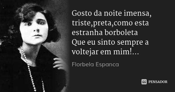 Gosto da noite imensa, triste,preta,como esta estranha borboleta Que eu sinto sempre a voltejar em mim!... — Florbela Espanca