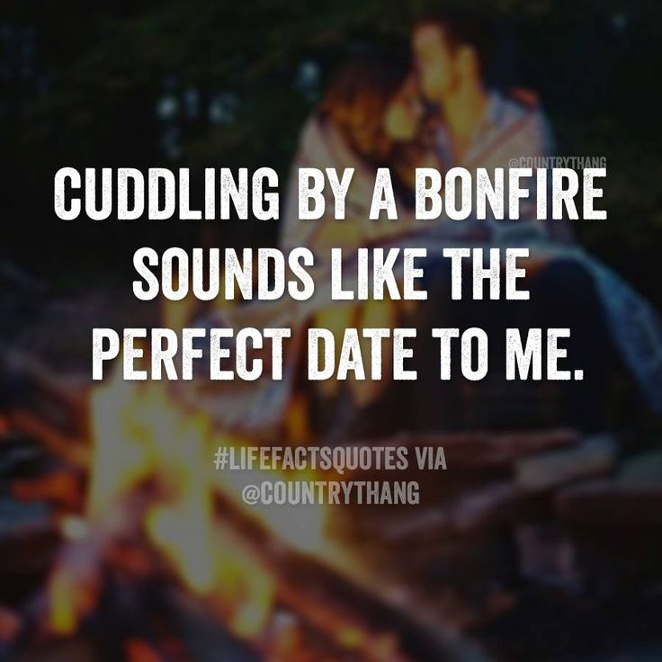 Cuddling by a bonfire sounds like the perfect date to me. Oh yes it does but NEVER HAPPENS  SO IM GOING TO QUIT ASKIN