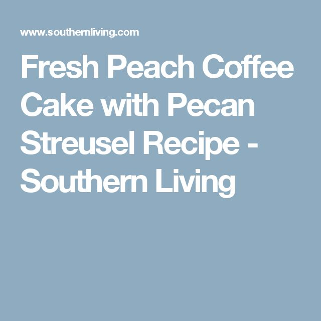 Fresh Peach Coffee Cake with Pecan Streusel Recipe - Southern Living