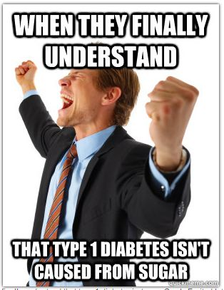 This literally was just my reaction when my friend asked what type one diabetes was and she said she knew it didn't have to do with sugar. @Allison j.d.m j.d.m Rice Stoudnour: