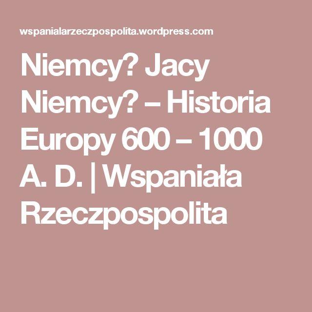 Niemcy? Jacy Niemcy? – Historia Europy 600 – 1000 A. D.   Wspaniała Rzeczpospolita